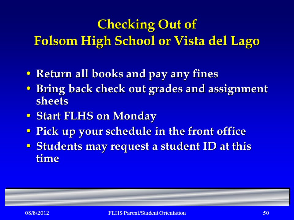 08/8/2012FLHS Parent/Student Orientation50 Checking Out of Folsom High School or Vista del Lago Return all books and pay any fines Return all books and pay any fines Bring back check out grades and assignment sheets Bring back check out grades and assignment sheets Start FLHS on Monday Start FLHS on Monday Pick up your schedule in the front office Pick up your schedule in the front office Students may request a student ID at this time Students may request a student ID at this time