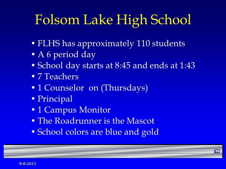 8-8-2013 Folsom Lake High School FLHS has approximately 110 students A 6 period day School day starts at 8:45 and ends at 1:43 7 Teachers 1 Counselor on (Thursdays) Principal 1 Campus Monitor The Roadrunner is the Mascot School colors are blue and gold