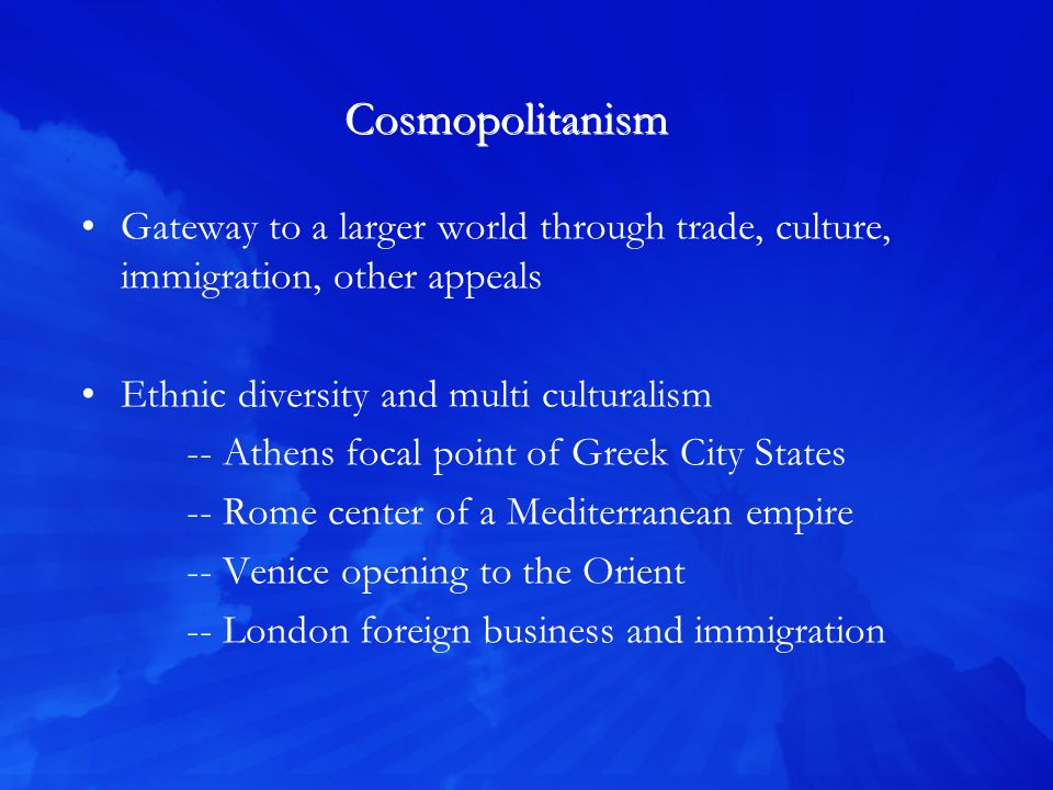 Cosmopolitanism Gateway to a larger world through trade, culture, immigration, other appeals Ethnic diversity and multi culturalism -- Athens focal point of Greek City States -- Rome center of a Mediterranean empire -- Venice opening to the Orient -- London foreign business and immigration
