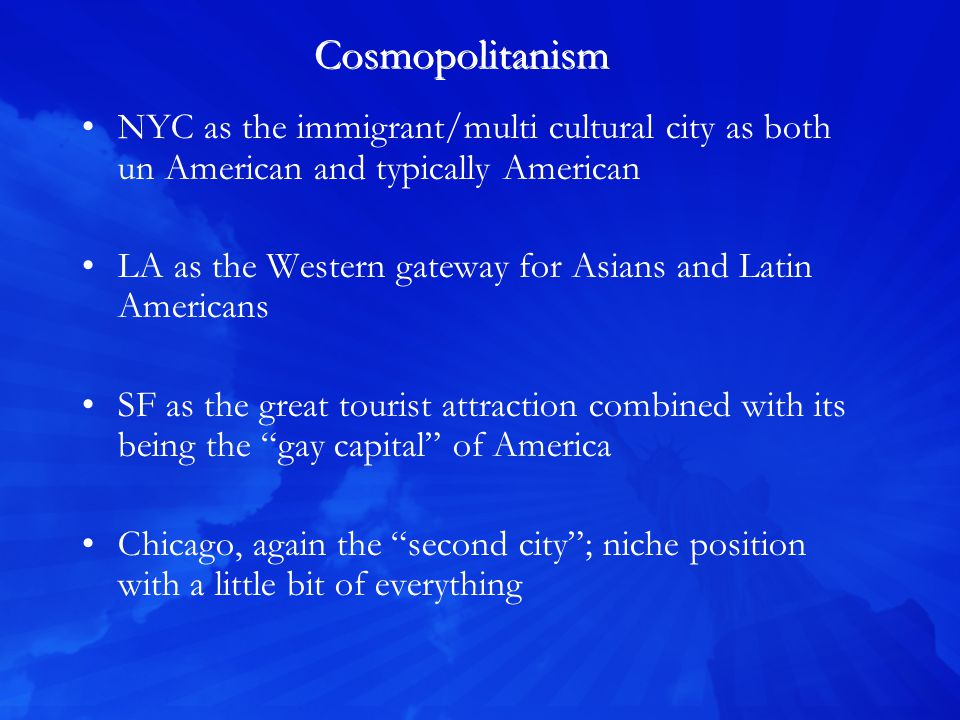 Cosmopolitanism NYC as the immigrant/multi cultural city as both un American and typically American LA as the Western gateway for Asians and Latin Americans SF as the great tourist attraction combined with its being the gay capital of America Chicago, again the second city; niche position with a little bit of everything