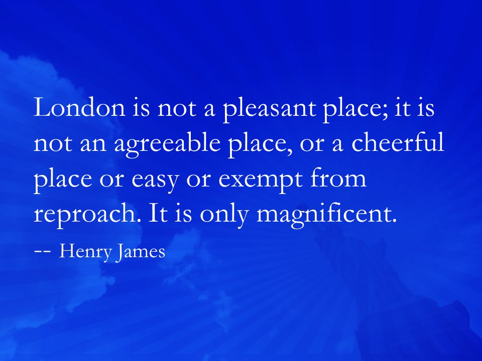 London is not a pleasant place; it is not an agreeable place, or a cheerful place or easy or exempt from reproach.