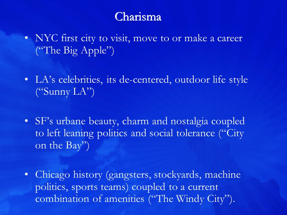 Charisma NYC first city to visit, move to or make a career (The Big Apple) LAs celebrities, its de-centered, outdoor life style (Sunny LA) SFs urbane beauty, charm and nostalgia coupled to left leaning politics and social tolerance (City on the Bay) Chicago history (gangsters, stockyards, machine politics, sports teams) coupled to a current combination of amenities (The Windy City).