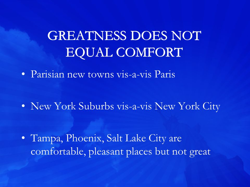 GREATNESS DOES NOT EQUAL COMFORT Parisian new towns vis-a-vis Paris New York Suburbs vis-a-vis New York City Tampa, Phoenix, Salt Lake City are comfortable, pleasant places but not great