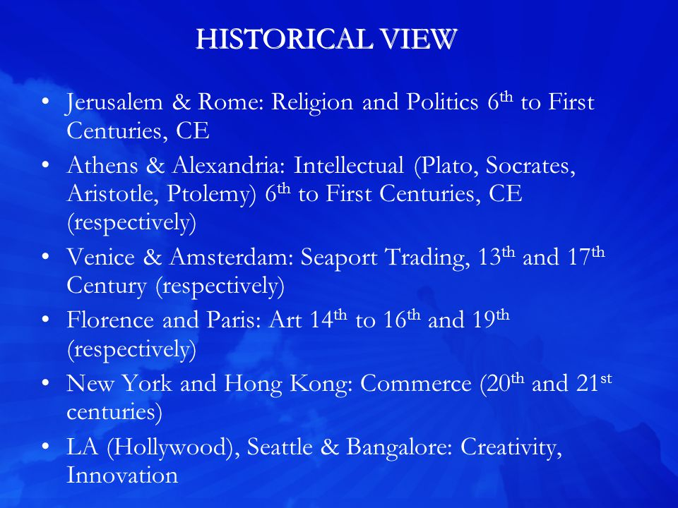 HISTORICAL VIEW Jerusalem & Rome: Religion and Politics 6 th to First Centuries, CE Athens & Alexandria: Intellectual (Plato, Socrates, Aristotle, Ptolemy) 6 th to First Centuries, CE (respectively) Venice & Amsterdam: Seaport Trading, 13 th and 17 th Century (respectively) Florence and Paris: Art 14 th to 16 th and 19 th (respectively) New York and Hong Kong: Commerce (20 th and 21 st centuries) LA (Hollywood), Seattle & Bangalore: Creativity, Innovation