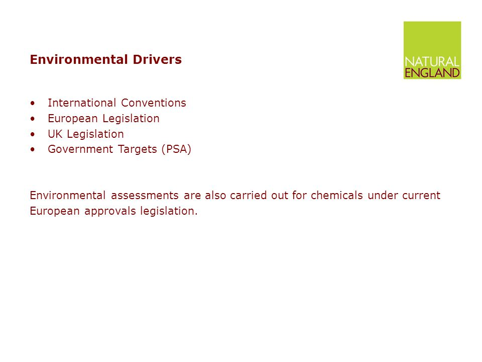 Environmental Drivers International Conventions European Legislation UK Legislation Government Targets (PSA) Environmental assessments are also carried out for chemicals under current European approvals legislation.