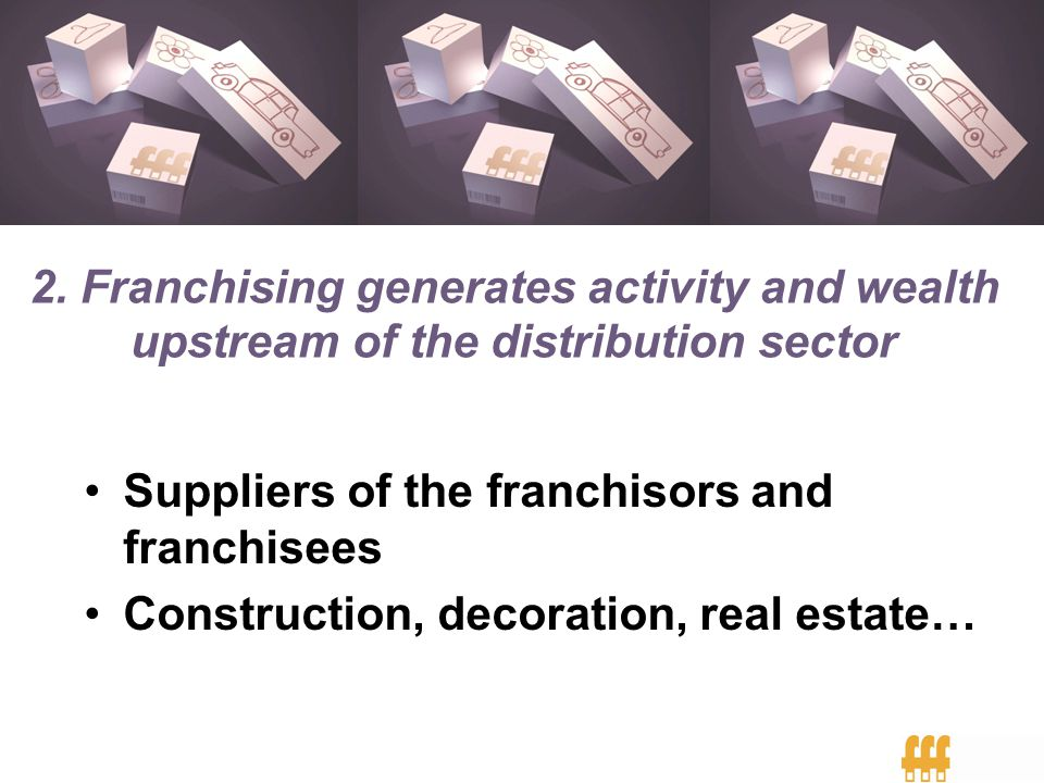 Suppliers of the franchisors and franchisees Construction, decoration, real estate… 2. Franchising generates activity and wealth upstream of the distr