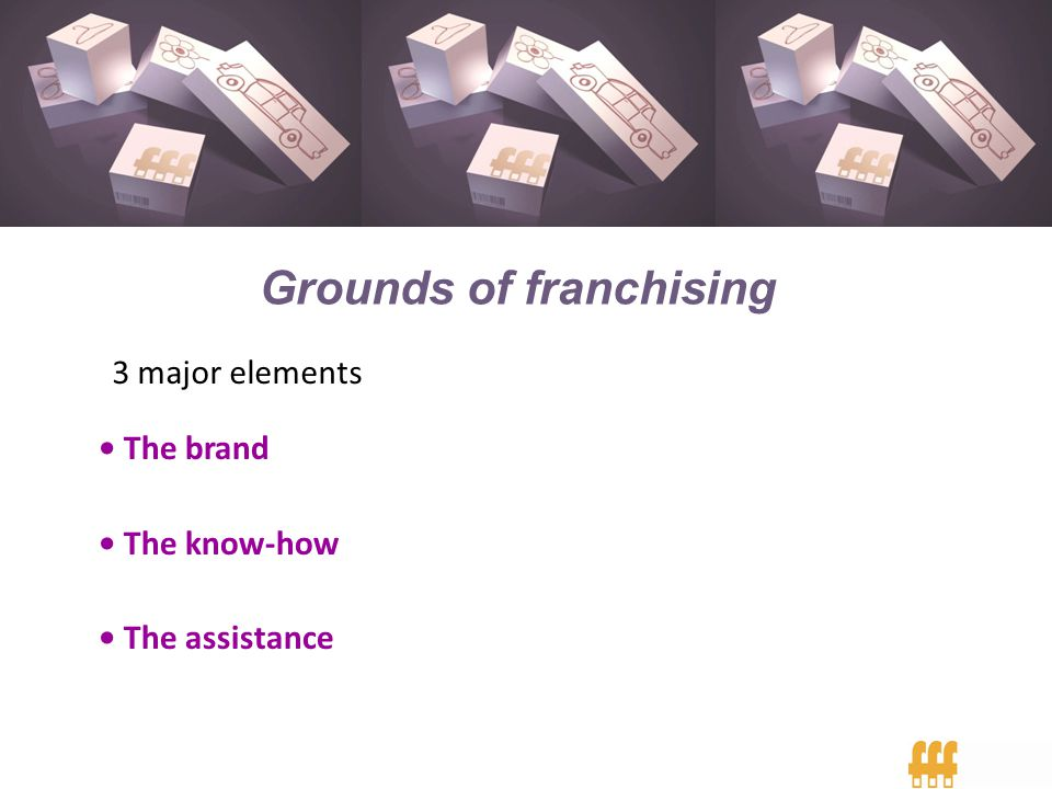 Grounds of franchising 3 major elements The brand The know-how The assistance