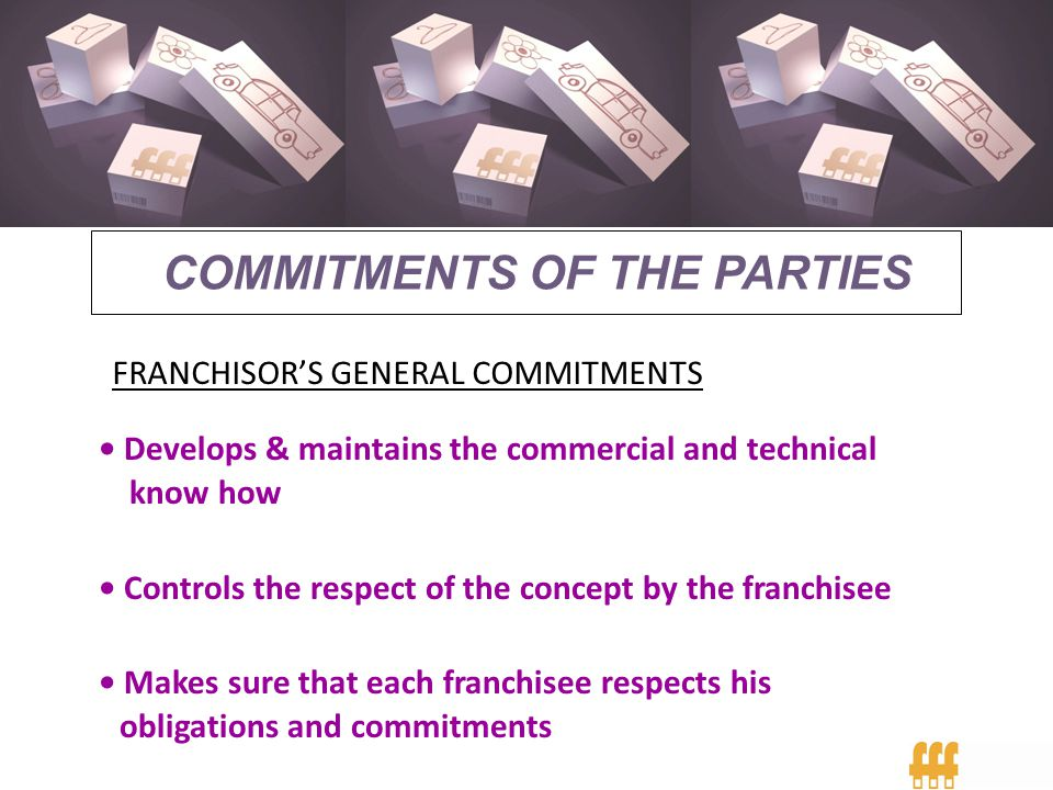 FRANCHISE 2007 COMMITMENTS OF THE PARTIES FRANCHISORS GENERAL COMMITMENTS Develops & maintains the commercial and technical know how Controls the resp