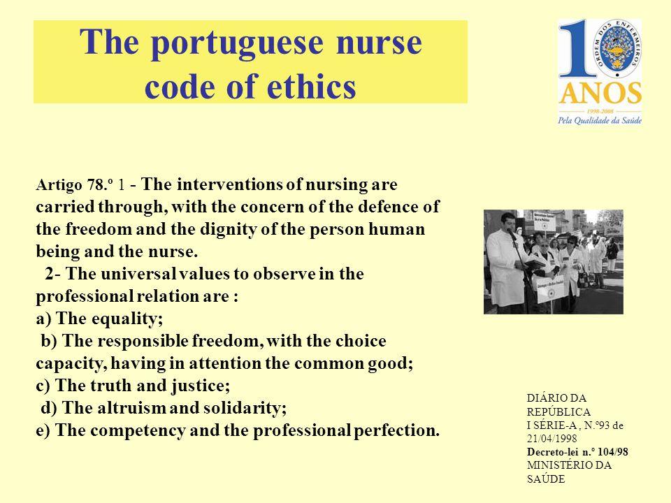 The portuguese nurse code of ethics DIÁRIO DA REPÚBLICA I SÉRIE-A, N.º93 de 21/04/1998 Decreto-lei n.º 104/98 MINISTÉRIO DA SAÚDE Artigo 78.º 1 - The interventions of nursing are carried through, with the concern of the defence of the freedom and the dignity of the person human being and the nurse.