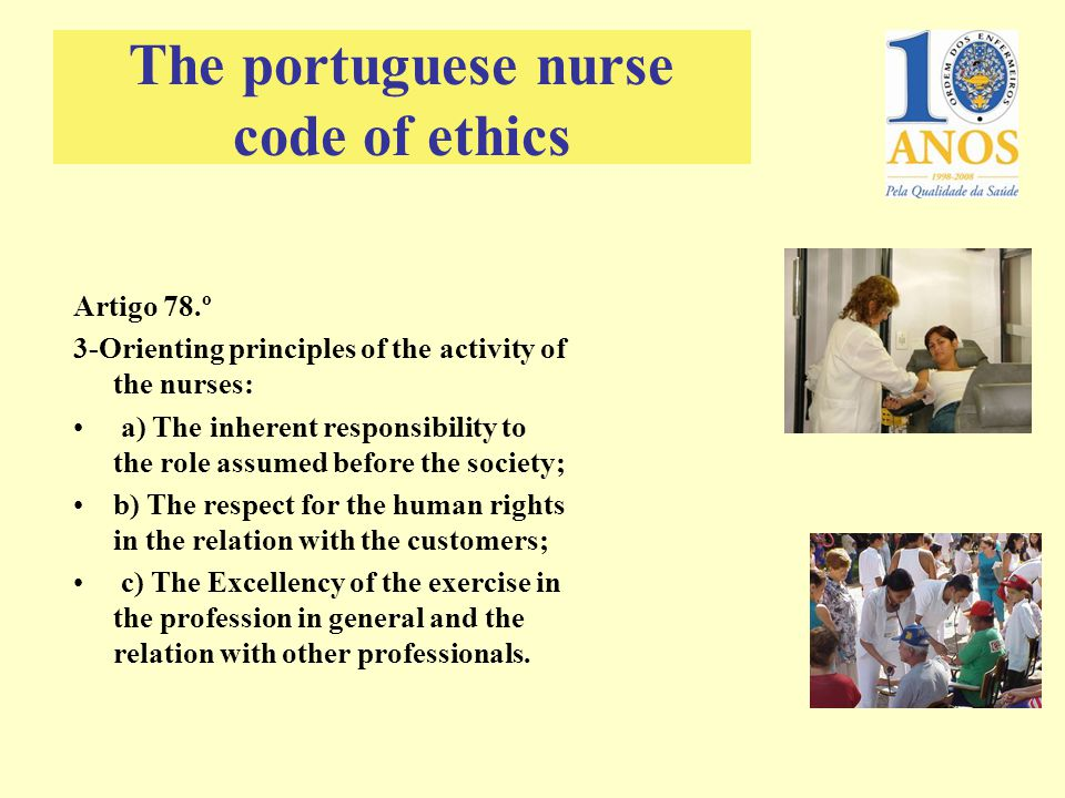 Artigo 78.º 3-Orienting principles of the activity of the nurses: a) The inherent responsibility to the role assumed before the society; b) The respect for the human rights in the relation with the customers; c) The Excellency of the exercise in the profession in general and the relation with other professionals.