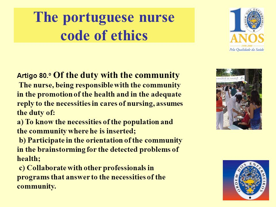 Artigo 80.º Of the duty with the community The nurse, being responsible with the community in the promotion of the health and in the adequate reply to the necessities in cares of nursing, assumes the duty of: a) To know the necessities of the population and the community where he is inserted; b) Participate in the orientation of the community in the brainstorming for the detected problems of health; c) Collaborate with other professionals in programs that answer to the necessities of the community.