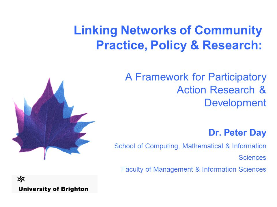 Linking Networks of Community Practice, Policy & Research: A Framework for Participatory Action Research & Development Dr.