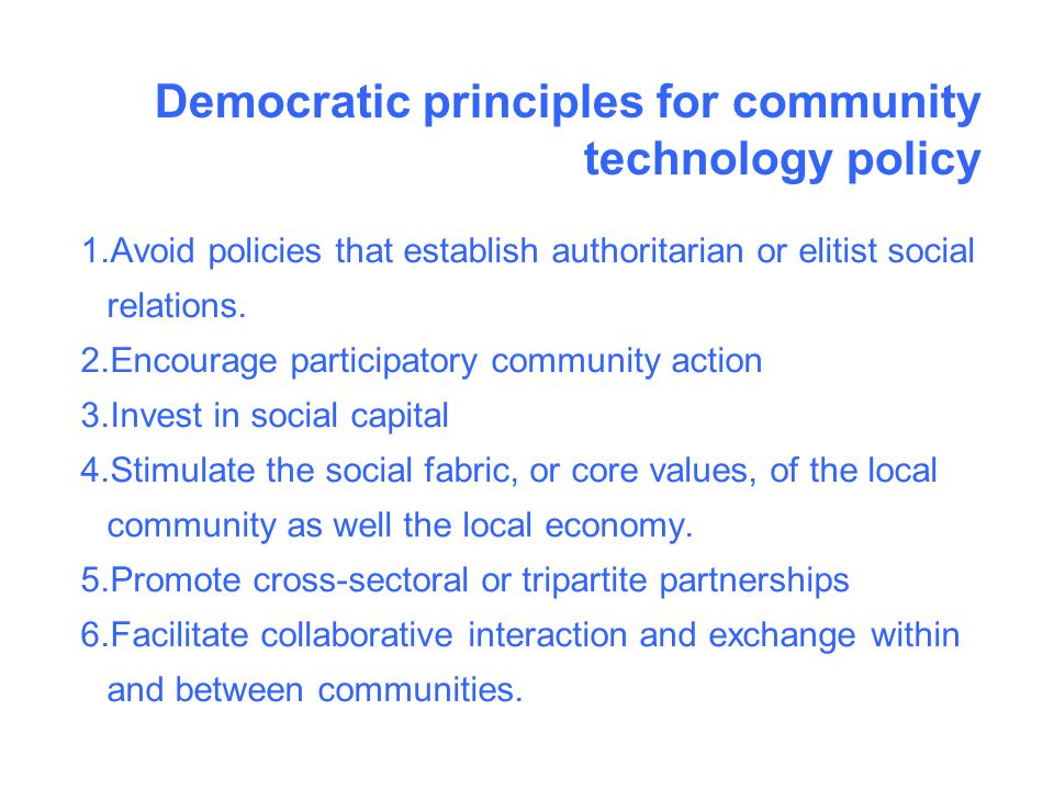 Democratic principles for community technology policy 1.Avoid policies that establish authoritarian or elitist social relations.