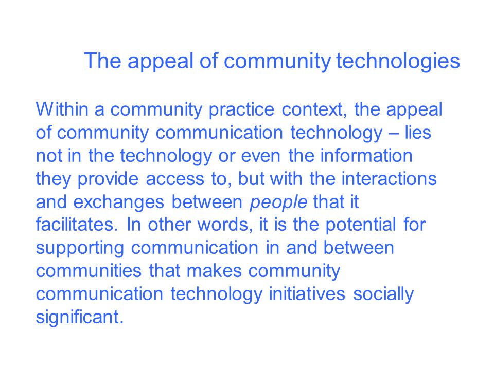 The appeal of community technologies Within a community practice context, the appeal of community communication technology – lies not in the technology or even the information they provide access to, but with the interactions and exchanges between people that it facilitates.