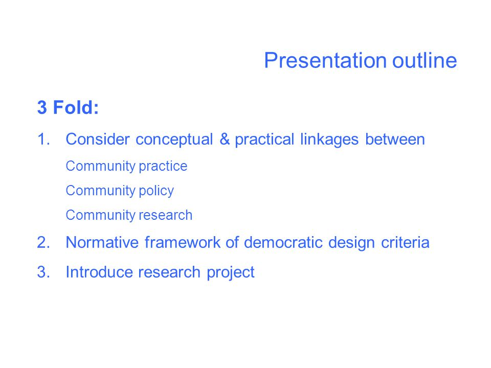 Presentation outline 3 Fold: 1.Consider conceptual & practical linkages between Community practice Community policy Community research 2.Normative framework of democratic design criteria 3.Introduce research project
