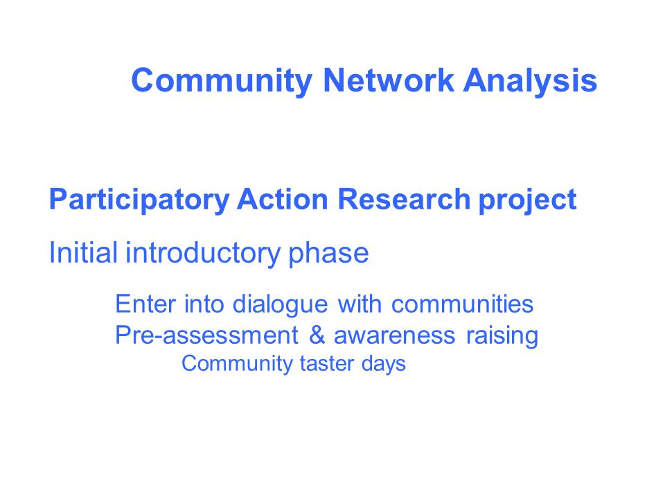 Community Network Analysis Participatory Action Research project Initial introductory phase Enter into dialogue with communities Pre-assessment & awareness raising Community taster days