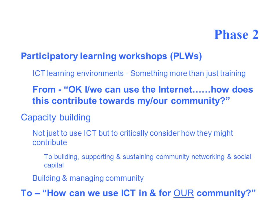 Phase 2 Participatory learning workshops (PLWs) ICT learning environments - Something more than just training From - OK I/we can use the Internet……how does this contribute towards my/our community.