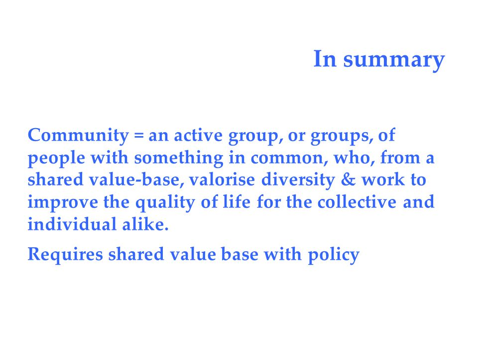 In summary Community = an active group, or groups, of people with something in common, who, from a shared value-base, valorise diversity & work to improve the quality of life for the collective and individual alike.