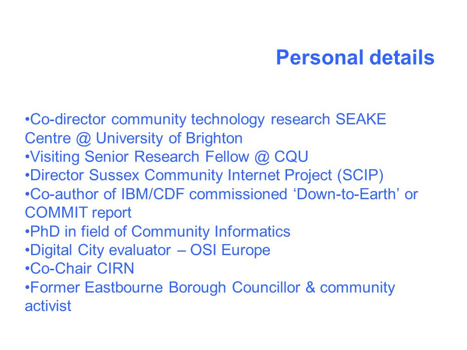 Personal details Co-director community technology research SEAKE Centre @ University of Brighton Visiting Senior Research Fellow @ CQU Director Sussex Community Internet Project (SCIP) Co-author of IBM/CDF commissioned Down-to-Earth or COMMIT report PhD in field of Community Informatics Digital City evaluator – OSI Europe Co-Chair CIRN Former Eastbourne Borough Councillor & community activist