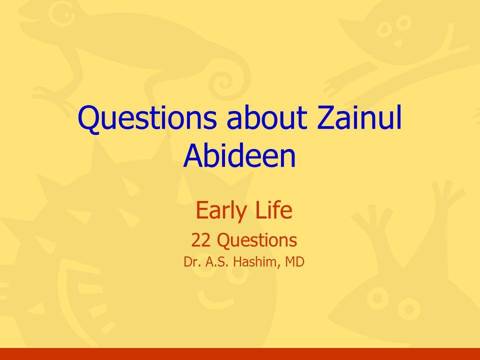 Early Life 22 Questions Dr. A.S. Hashim, MD Questions about Zainul Abideen
