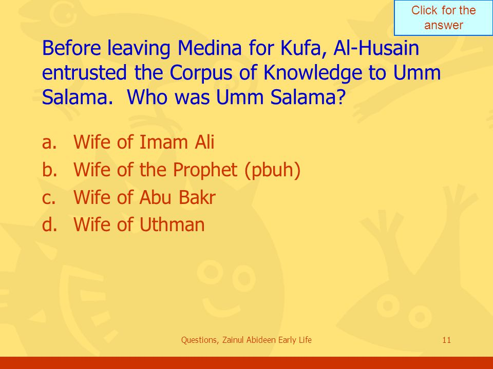 Click for the answer Questions, Zainul Abideen Early Life11 Before leaving Medina for Kufa, Al Husain entrusted the Corpus of Knowledge to Umm Salama.