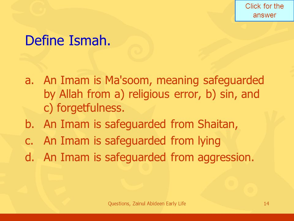 Click for the answer Questions, Zainul Abideen Early Life14 Define Ismah. a.An Imam is Ma'soom, meaning safeguarded by Allah from a) religious error,