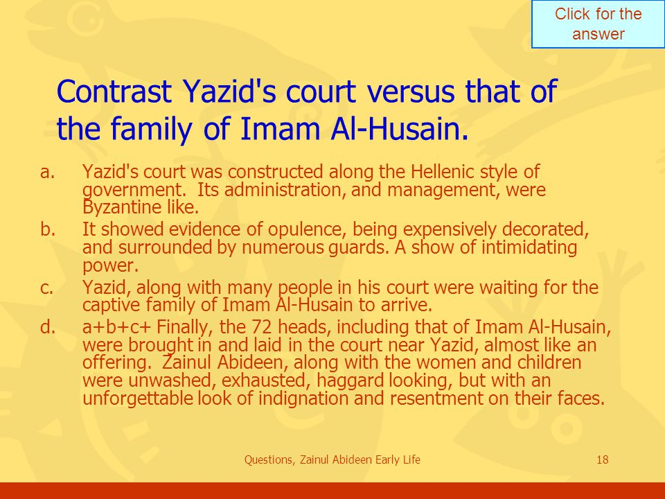 Click for the answer Questions, Zainul Abideen Early Life18 Contrast Yazid's court versus that of the family of Imam Al Husain. a.Yazid's court was co