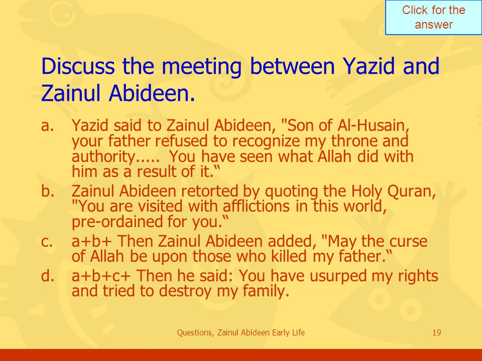 Click for the answer Questions, Zainul Abideen Early Life19 Discuss the meeting between Yazid and Zainul Abideen. a.Yazid said to Zainul Abideen,