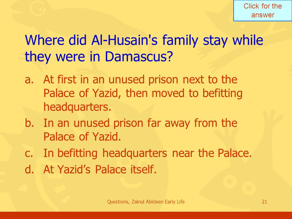 Click for the answer Questions, Zainul Abideen Early Life21 Where did Al Husain's family stay while they were in Damascus? a.At first in an unused pri