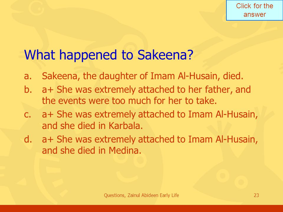 Click for the answer Questions, Zainul Abideen Early Life23 What happened to Sakeena? a.Sakeena, the daughter of Imam Al Husain, died. b.a+ She was ex
