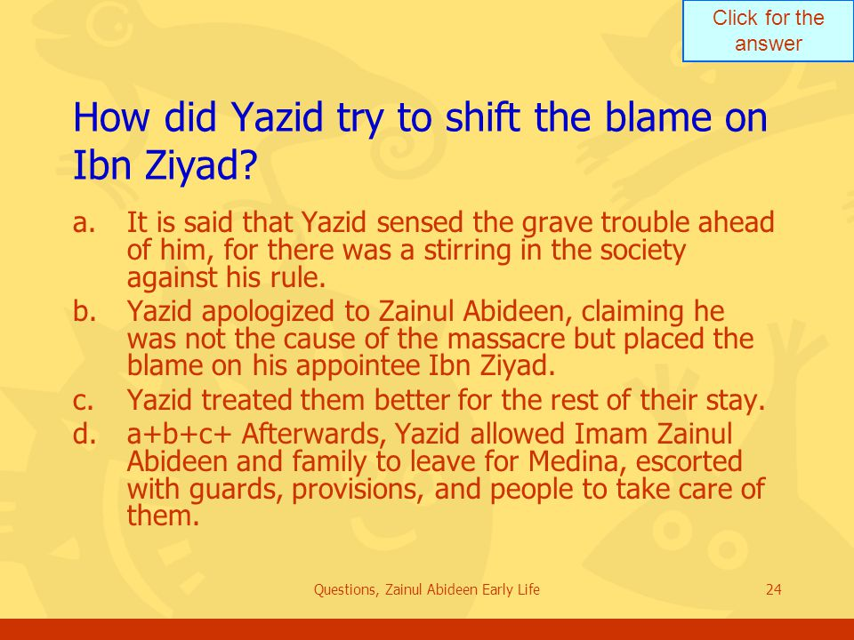 Click for the answer Questions, Zainul Abideen Early Life24 How did Yazid try to shift the blame on Ibn Ziyad? a.It is said that Yazid sensed the grav