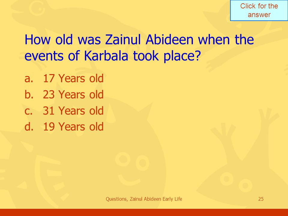 Click for the answer Questions, Zainul Abideen Early Life25 How old was Zainul Abideen when the events of Karbala took place? a.17 Years old b.23 Year