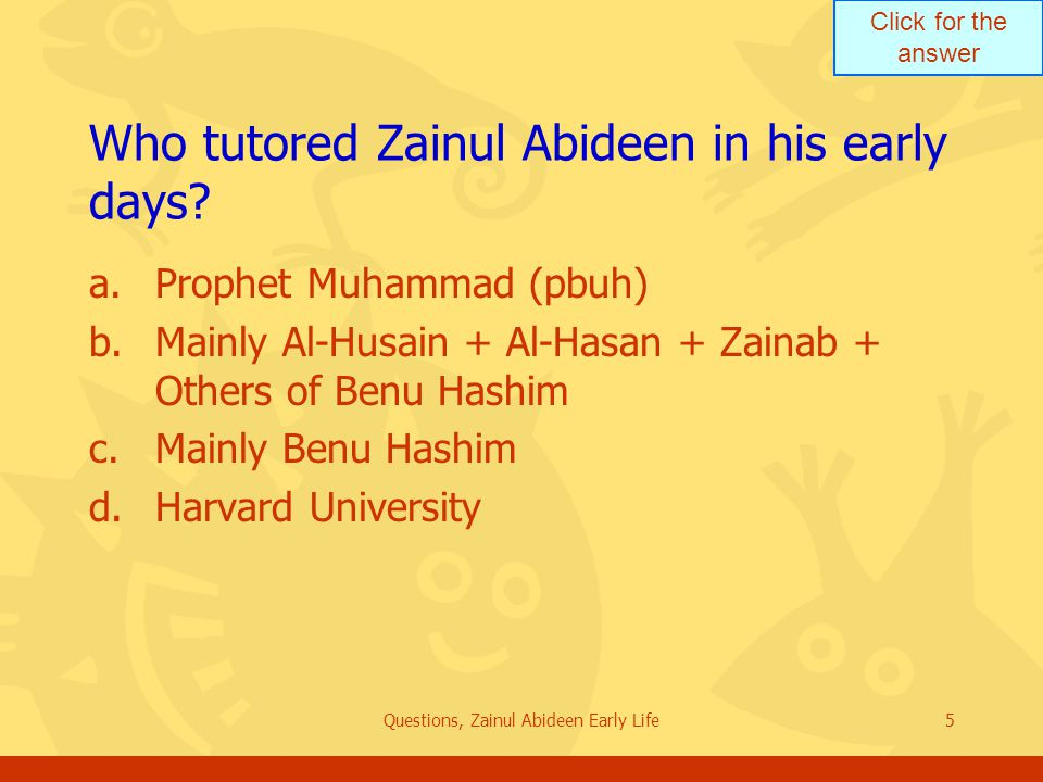 Click for the answer Questions, Zainul Abideen Early Life5 Who tutored Zainul Abideen in his early days? a.Prophet Muhammad (pbuh) b.Mainly Al-Husain