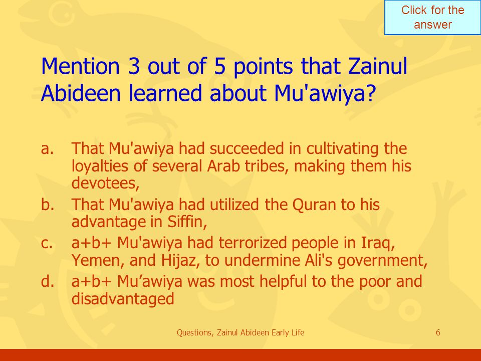 Click for the answer Questions, Zainul Abideen Early Life6 Mention 3 out of 5 points that Zainul Abideen learned about Mu'awiya? a.That Mu'awiya had s