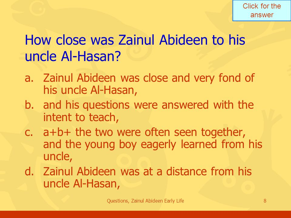 Click for the answer Questions, Zainul Abideen Early Life8 How close was Zainul Abideen to his uncle Al Hasan? a.Zainul Abideen was close and very fon