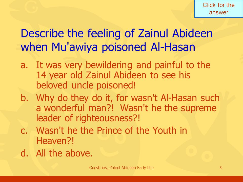 Click for the answer Questions, Zainul Abideen Early Life9 Describe the feeling of Zainul Abideen when Mu'awiya poisoned Al Hasan a.It was very bewild