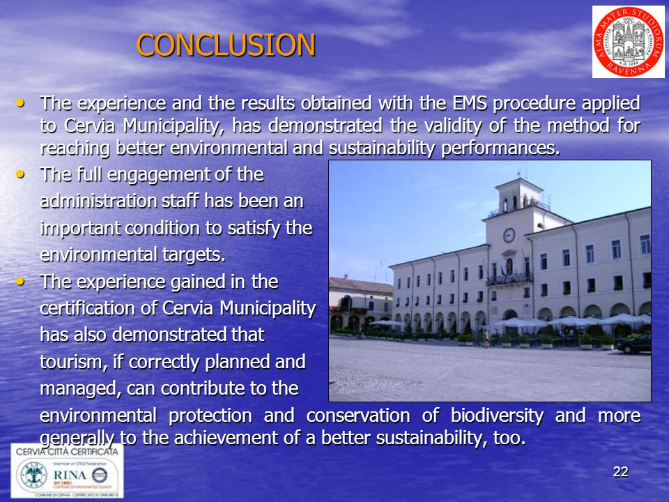22 CONCLUSION The experience and the results obtained with the EMS procedure applied to Cervia Municipality, has demonstrated the validity of the method for reaching better environmental and sustainability performances.