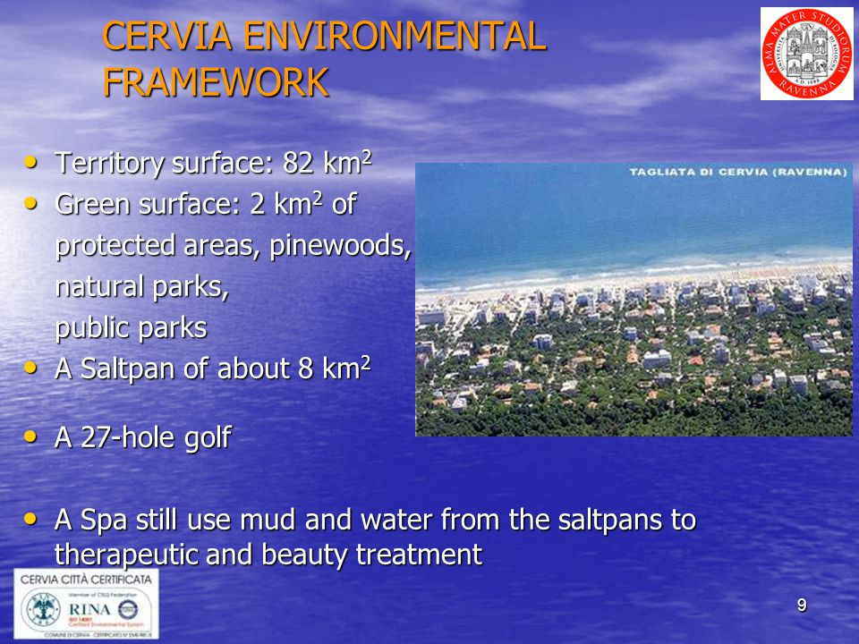 9 CERVIA ENVIRONMENTAL FRAMEWORK Territory surface: 82 km 2 Territory surface: 82 km 2 Green surface: 2 km 2 of Green surface: 2 km 2 of protected areas, pinewoods, natural parks, public parks A Saltpan of about 8 km 2 A Saltpan of about 8 km 2 A 27-hole golf A 27-hole golf A Spa still use mud and water from the saltpans to therapeutic and beauty treatment A Spa still use mud and water from the saltpans to therapeutic and beauty treatment