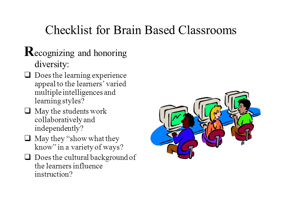 Checklist for Brain Based Classrooms B rain organization and B uilding safe environments: Do students feel safe to risk and experiment with ideas? Do