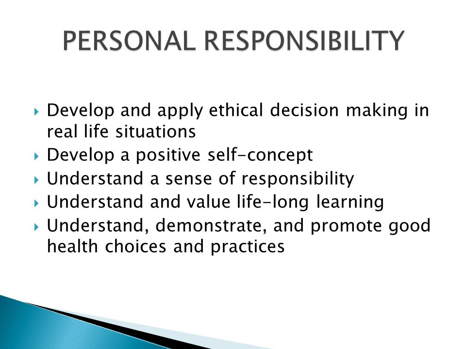 Develop and apply ethical decision making in real life situations Develop a positive self-concept Understand a sense of responsibility Understand and value life-long learning Understand, demonstrate, and promote good health choices and practices