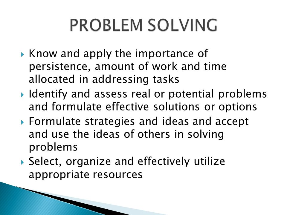 Know and apply the importance of persistence, amount of work and time allocated in addressing tasks Identify and assess real or potential problems and formulate effective solutions or options Formulate strategies and ideas and accept and use the ideas of others in solving problems Select, organize and effectively utilize appropriate resources