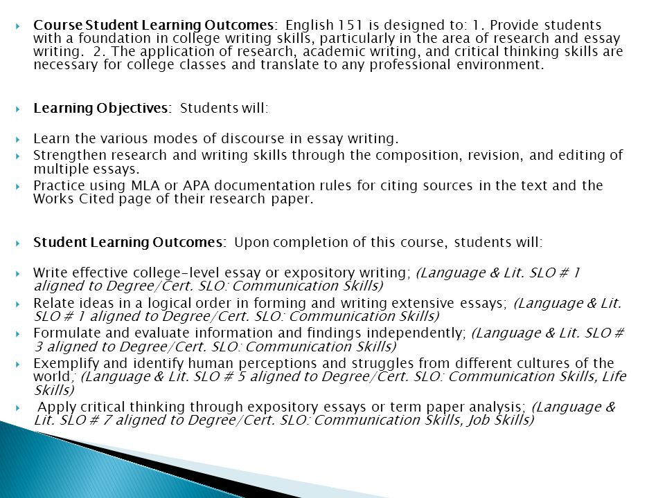 Course Student Learning Outcomes: English 151 is designed to: 1. Provide students with a foundation in college writing skills, particularly in the are