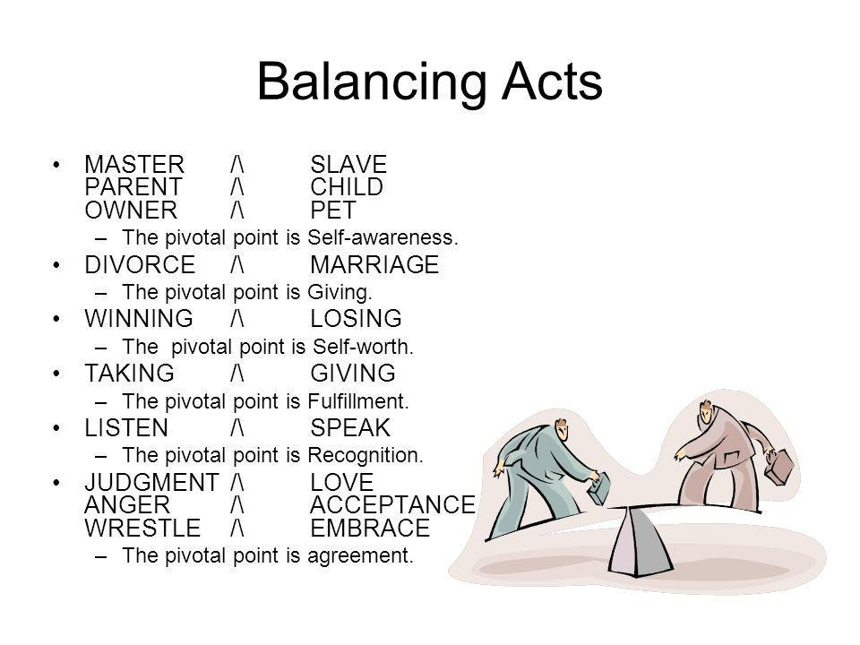 Balancing Acts MASTER /\ SLAVE PARENT /\ CHILD OWNER /\ PET –The pivotal point is Self-awareness. DIVORCE /\ MARRIAGE –The pivotal point is Giving. WI