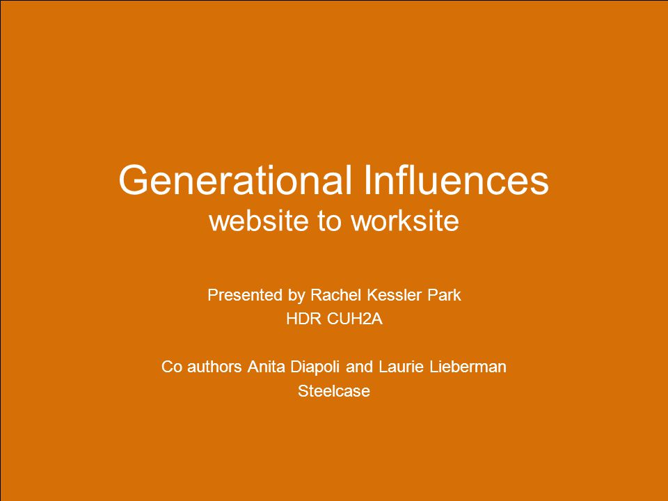 Generational Influences website to worksite Presented by Rachel Kessler Park HDR CUH2A Co authors Anita Diapoli and Laurie Lieberman Steelcase