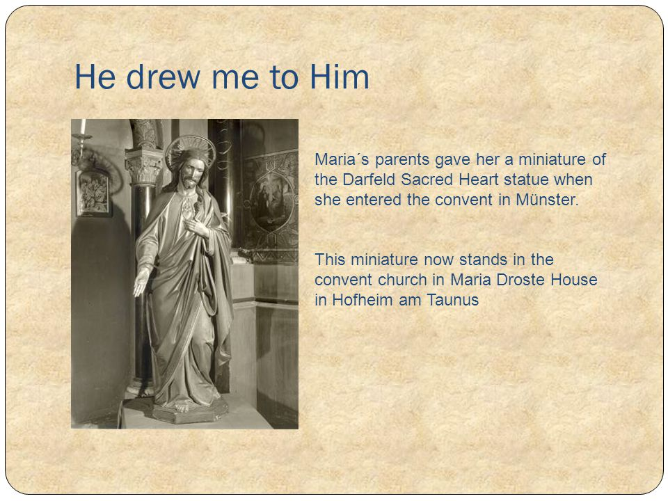 He drew me to Him Maria´s parents gave her a miniature of the Darfeld Sacred Heart statue when she entered the convent in Münster. This miniature now