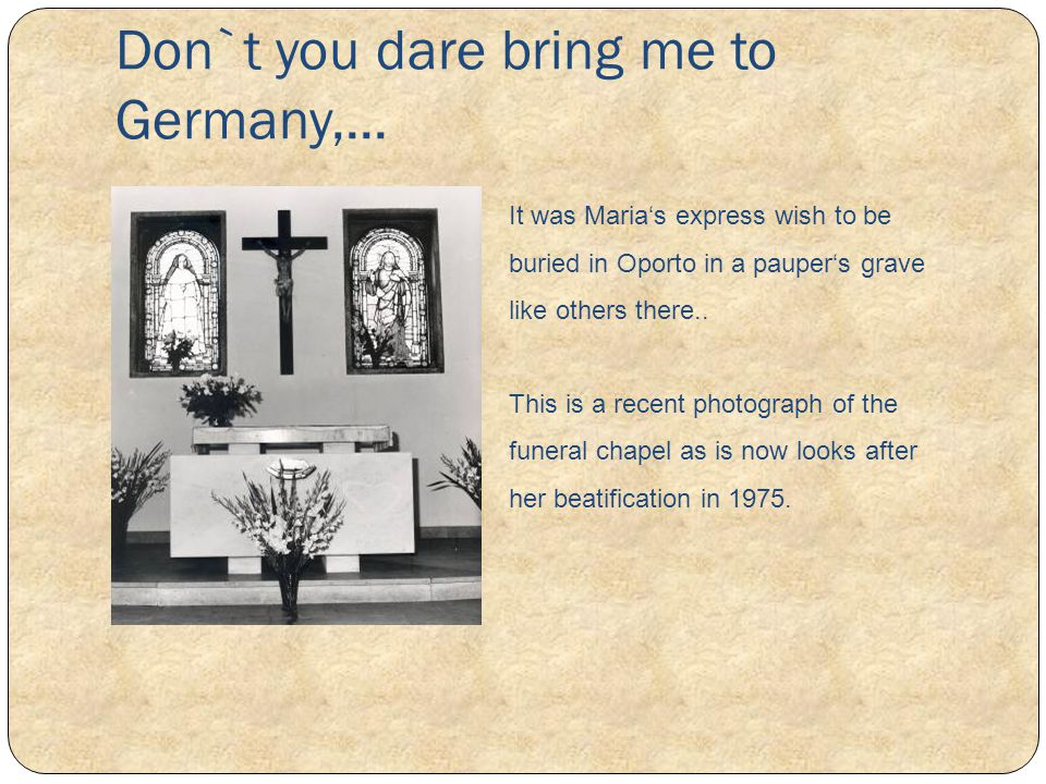 Don`t you dare bring me to Germany,... It was Marias express wish to be buried in Oporto in a paupers grave like others there.. This is a recent photo