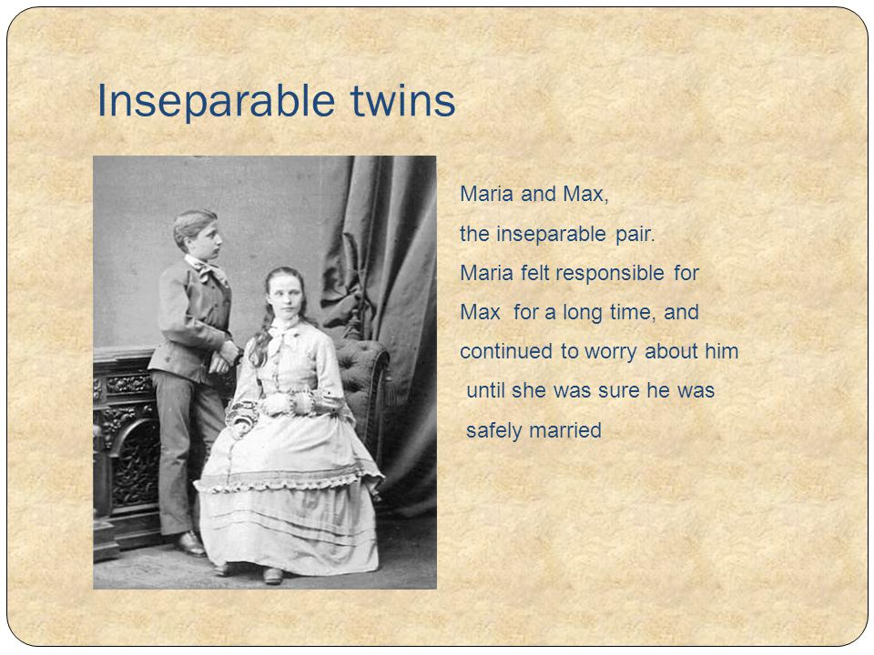 Inseparable twins Maria and Max, the inseparable pair. Maria felt responsible for Max for a long time, and continued to worry about him until she was