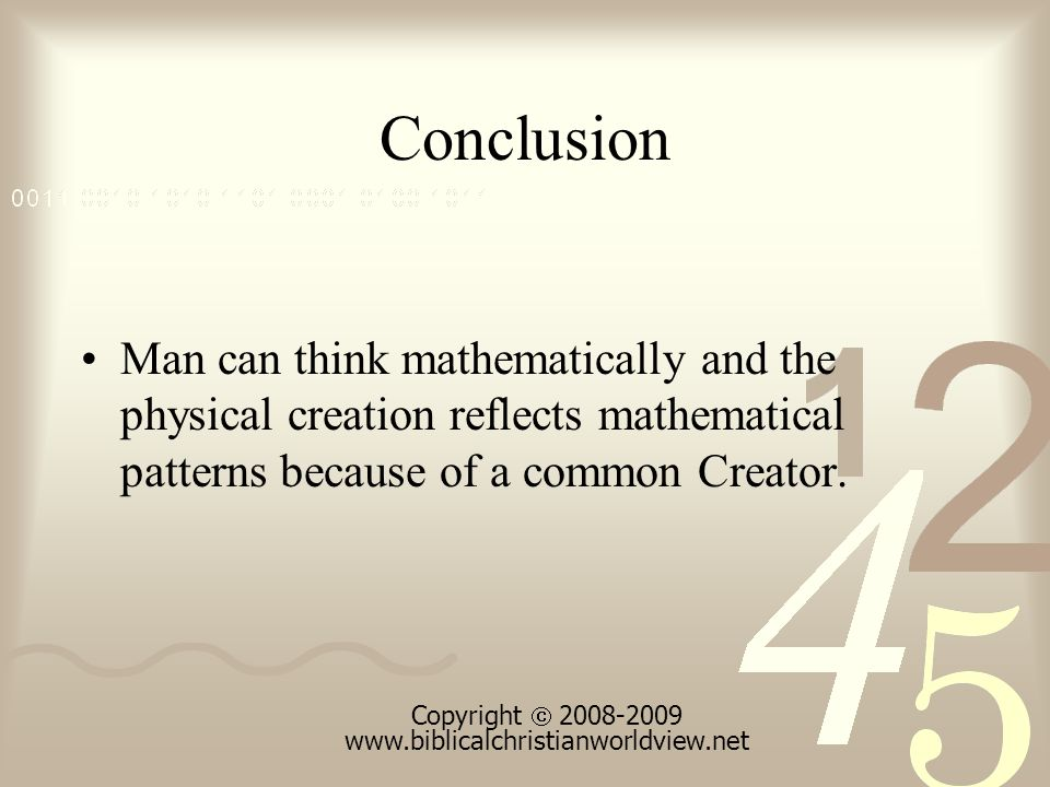 Conclusion Man can think mathematically and the physical creation reflects mathematical patterns because of a common Creator.