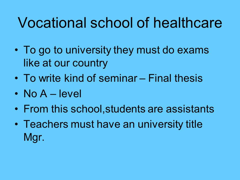 Vocational school of healthcare To go to university they must do exams like at our country To write kind of seminar – Final thesis No A – level From this school,students are assistants Teachers must have an university title Mgr.