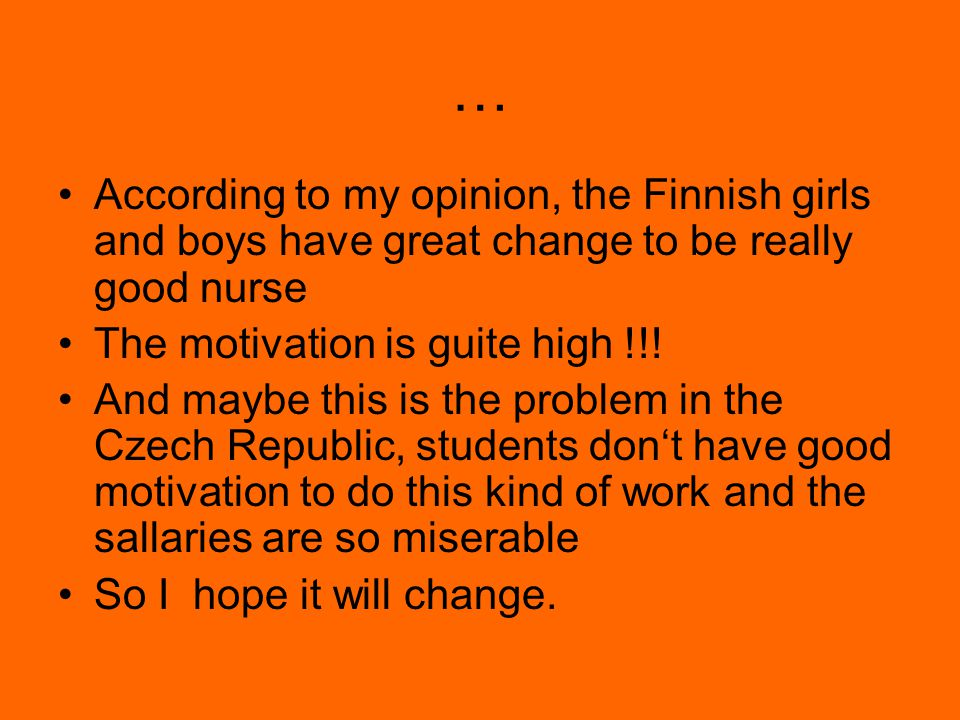 … According to my opinion, the Finnish girls and boys have great change to be really good nurse The motivation is guite high !!.